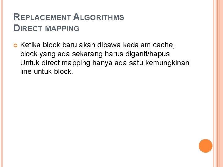 REPLACEMENT ALGORITHMS DIRECT MAPPING Ketika block baru akan dibawa kedalam cache, block yang ada