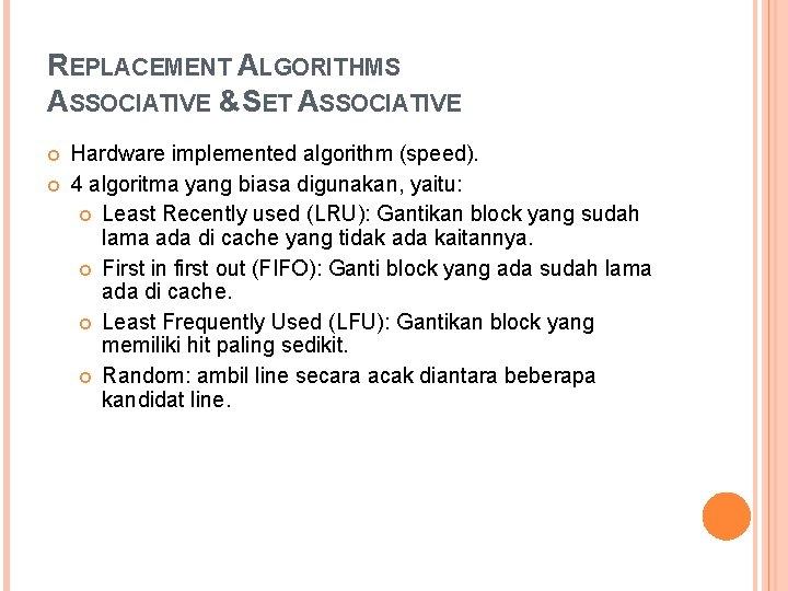 REPLACEMENT ALGORITHMS ASSOCIATIVE &SET ASSOCIATIVE Hardware implemented algorithm (speed). 4 algoritma yang biasa digunakan,