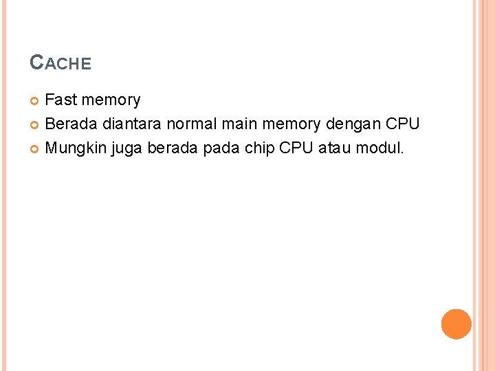 CACHE Fast memory Berada diantara normal main memory dengan CPU Mungkin juga berada pada