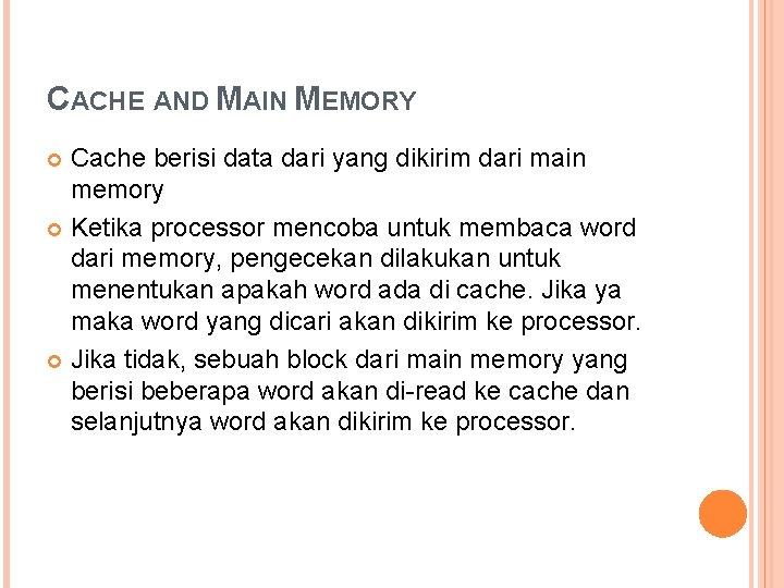 CACHE AND MAIN MEMORY Cache berisi data dari yang dikirim dari main memory Ketika