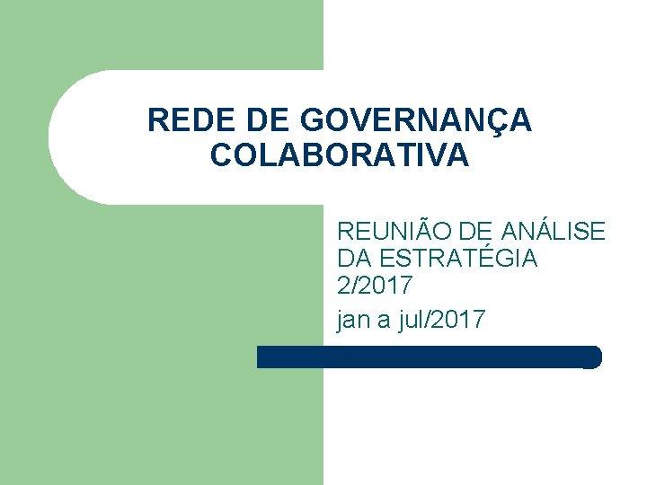 REDE DE GOVERNANÇA COLABORATIVA REUNIÃO DE ANÁLISE DA ESTRATÉGIA 2/2017 jan a jul/2017