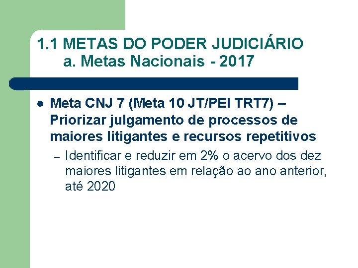 1. 1 METAS DO PODER JUDICIÁRIO a. Metas Nacionais - 2017 Meta CNJ 7