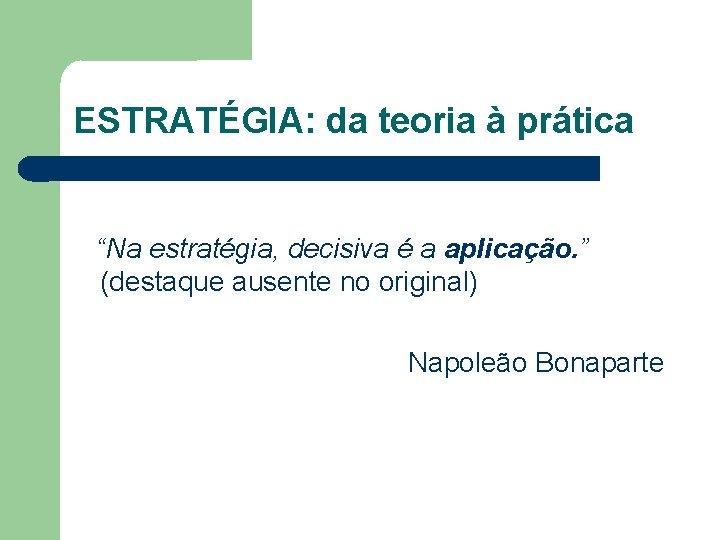"""ESTRATÉGIA: da teoria à prática """"Na estratégia, decisiva é a aplicação. """" (destaque ausente"""