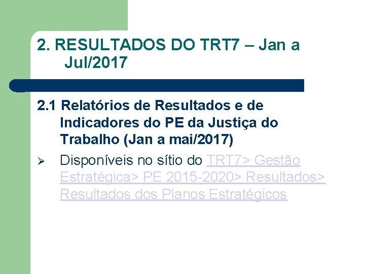 2. RESULTADOS DO TRT 7 – Jan a Jul/2017 2. 1 Relatórios de Resultados