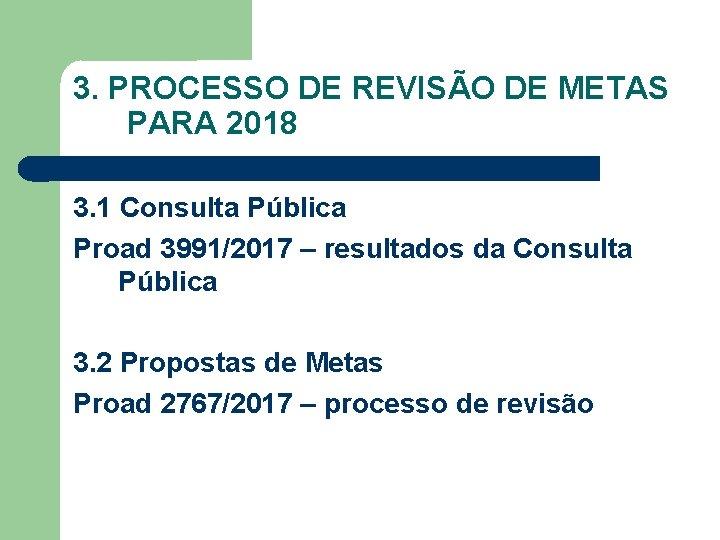 3. PROCESSO DE REVISÃO DE METAS PARA 2018 3. 1 Consulta Pública Proad 3991/2017