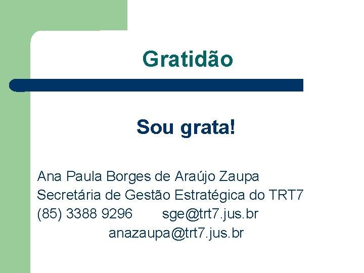 Gratidão Sou grata! Ana Paula Borges de Araújo Zaupa Secretária de Gestão Estratégica do