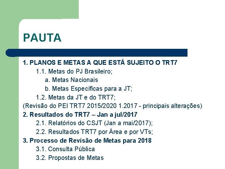 PAUTA 1. PLANOS E METAS A QUE ESTÁ SUJEITO O TRT 7 1. 1.