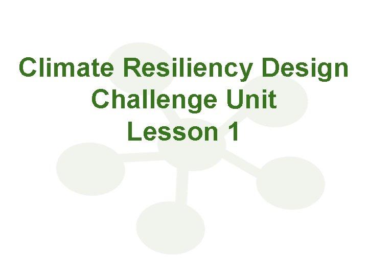 Climate Resiliency Design Challenge Unit Lesson 1