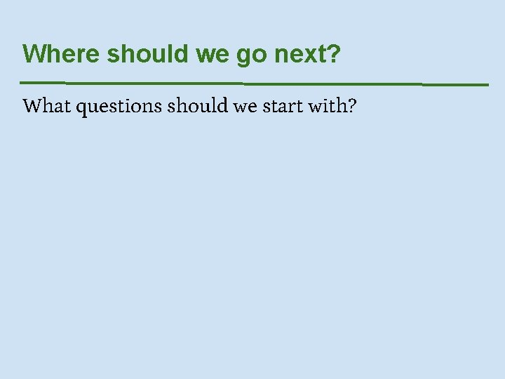 Where should we go next? What questions should we start with?