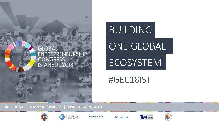 BUILDING ONE GLOBAL ECOSYSTEM #GEC 18 IST | ISTANBUL, TURKEY | APRIL 16 –