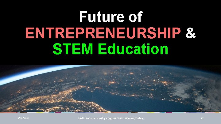 Future of ENTREPRENEURSHIP & STEM Education 3/10/2021 Global Entrepreneurship Congress 2018 | Istanbul, Turkey