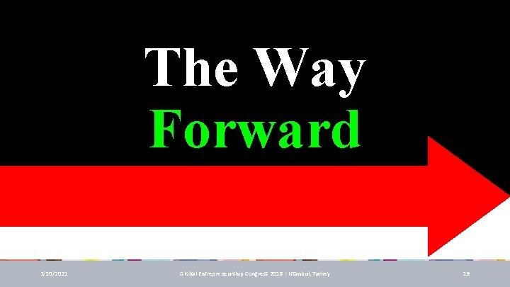 The Way Forward 3/10/2021 Global Entrepreneurship Congress 2018 | Istanbul, Turkey 19