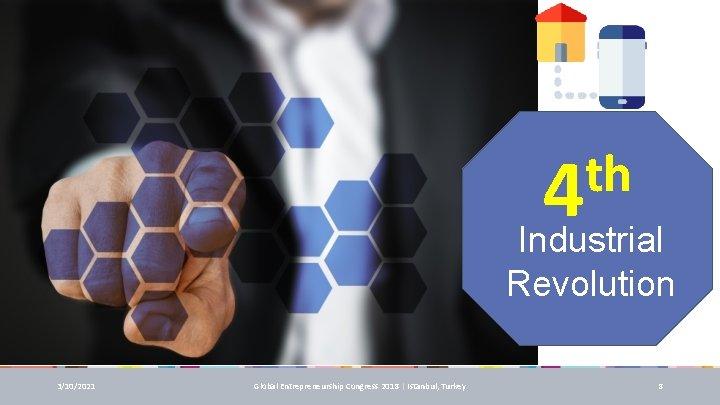 th 4 Industrial Revolution 3/10/2021 Global Entrepreneurship Congress 2018 | Istanbul, Turkey 8