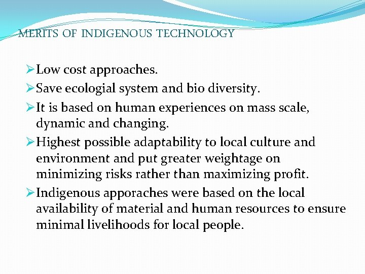 MERITS OF INDIGENOUS TECHNOLOGY Ø Low cost approaches. Ø Save ecologial system and bio