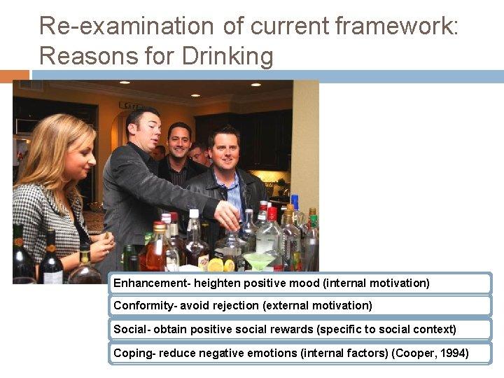 Re-examination of current framework: Reasons for Drinking Enhancement- heighten positive mood (internal motivation) Conformity-