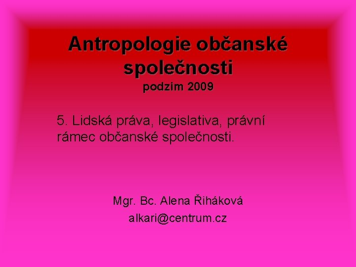 Antropologie občanské společnosti podzim 2009 5. Lidská práva, legislativa, právní rámec občanské společnosti. Mgr.