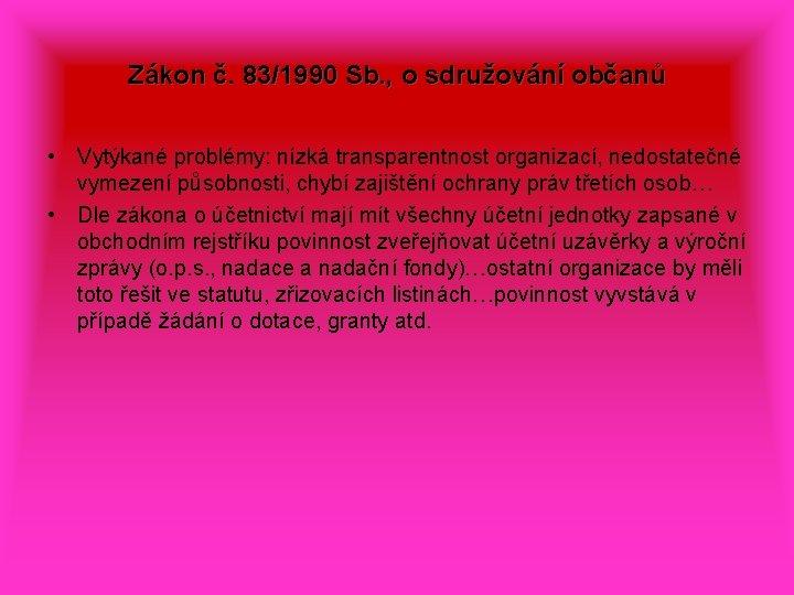 Zákon č. 83/1990 Sb. , o sdružování občanů • Vytýkané problémy: nízká transparentnost organizací,