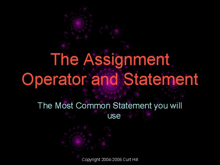 The Assignment Operator and Statement The Most Common Statement you will use Copyright 2004
