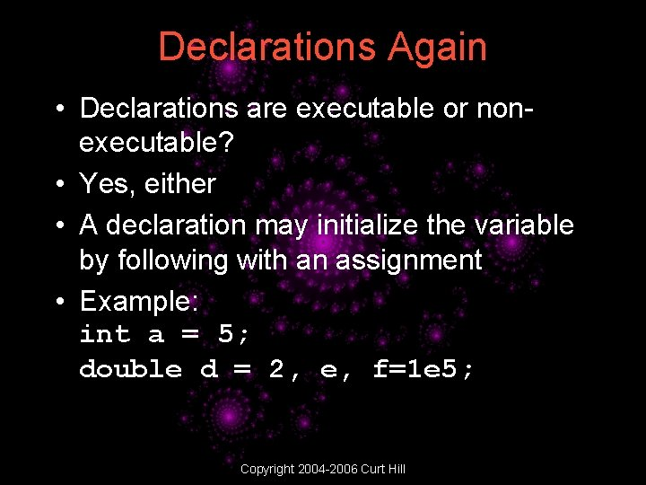 Declarations Again • Declarations are executable or nonexecutable? • Yes, either • A declaration
