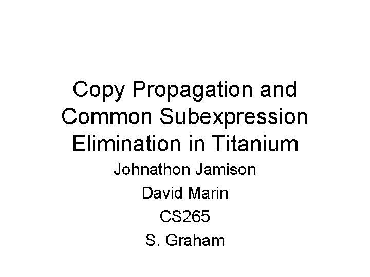 Copy Propagation and Common Subexpression Elimination in Titanium Johnathon Jamison David Marin CS 265