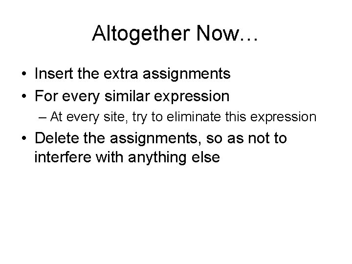 Altogether Now… • Insert the extra assignments • For every similar expression – At