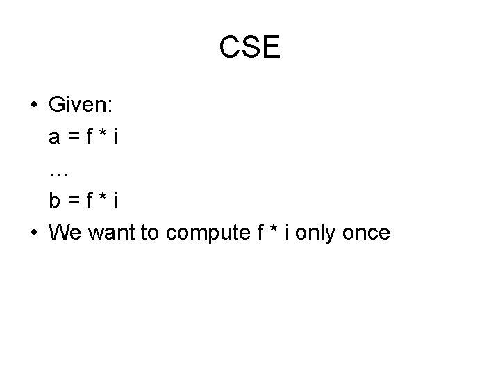 CSE • Given: a=f*i … b=f*i • We want to compute f * i