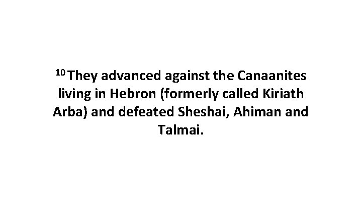 10 They advanced against the Canaanites living in Hebron (formerly called Kiriath Arba) and