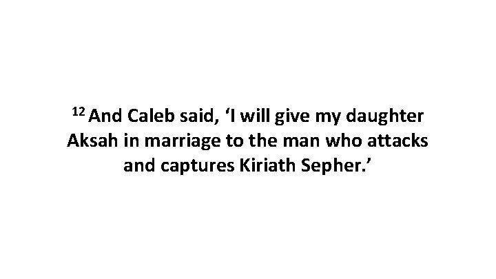 12 And Caleb said, 'I will give my daughter Aksah in marriage to the
