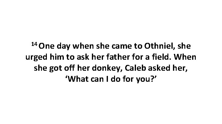 14 One day when she came to Othniel, she urged him to ask her