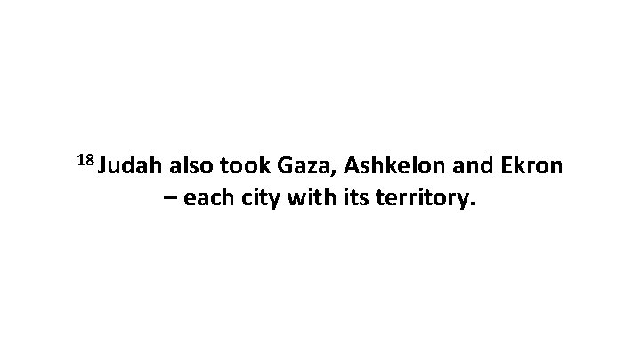 18 Judah also took Gaza, Ashkelon and Ekron – each city with its territory.