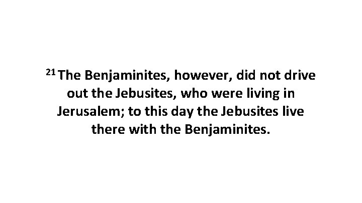 21 The Benjaminites, however, did not drive out the Jebusites, who were living in