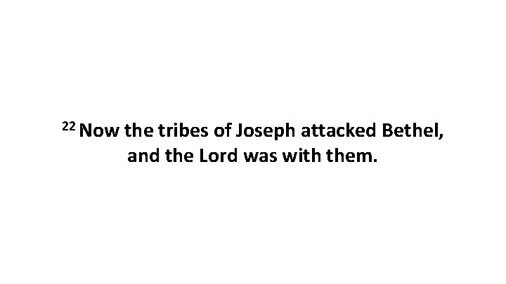 22 Now the tribes of Joseph attacked Bethel, and the Lord was with them.