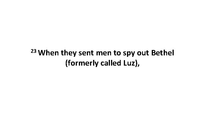 23 When they sent men to spy out Bethel (formerly called Luz),