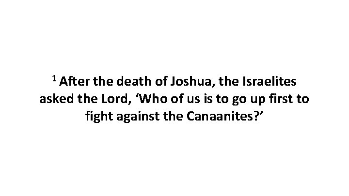 1 After the death of Joshua, the Israelites asked the Lord, 'Who of us