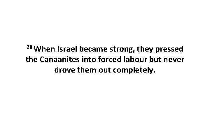 28 When Israel became strong, they pressed the Canaanites into forced labour but never