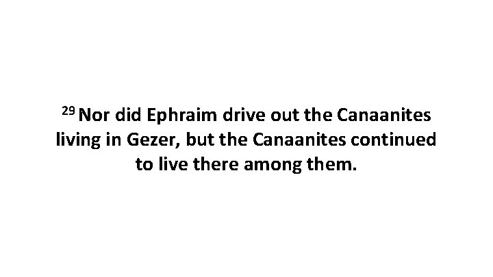 29 Nor did Ephraim drive out the Canaanites living in Gezer, but the Canaanites