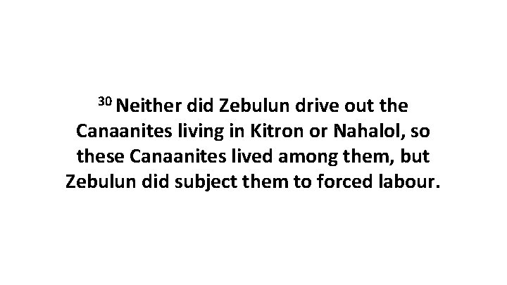 30 Neither did Zebulun drive out the Canaanites living in Kitron or Nahalol, so