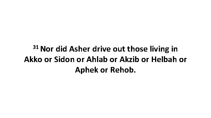 31 Nor did Asher drive out those living in Akko or Sidon or Ahlab