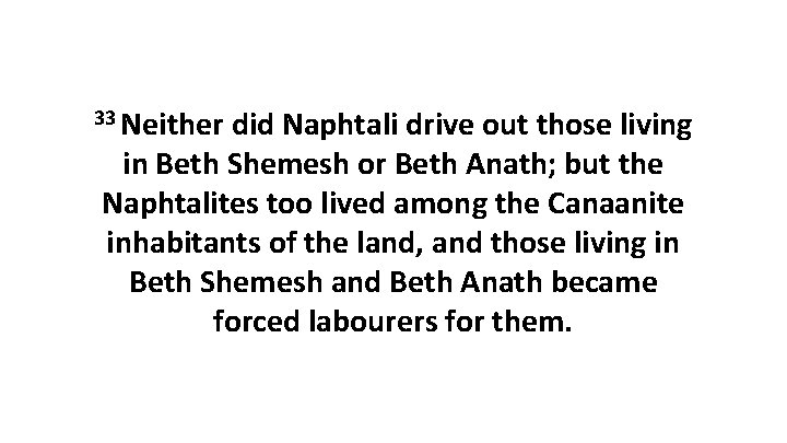 33 Neither did Naphtali drive out those living in Beth Shemesh or Beth Anath;