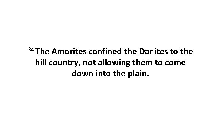 34 The Amorites confined the Danites to the hill country, not allowing them to