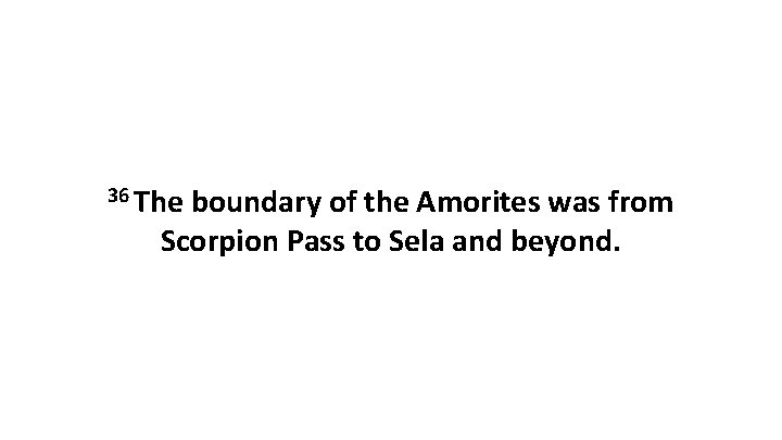 36 The boundary of the Amorites was from Scorpion Pass to Sela and beyond.