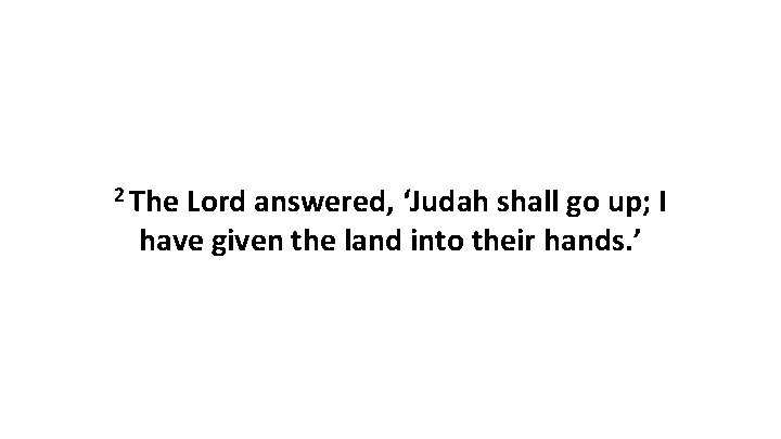 2 The Lord answered, 'Judah shall go up; I have given the land into