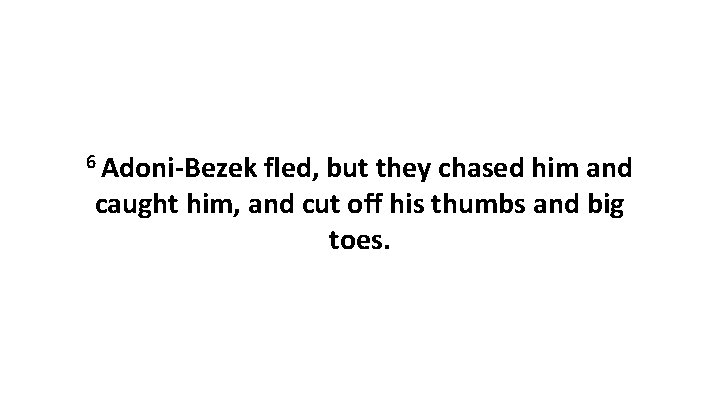 6 Adoni-Bezek fled, but they chased him and caught him, and cut off his