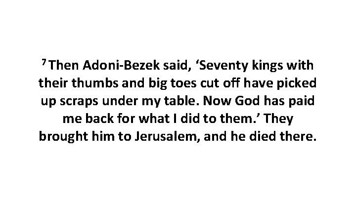 7 Then Adoni-Bezek said, 'Seventy kings with their thumbs and big toes cut off