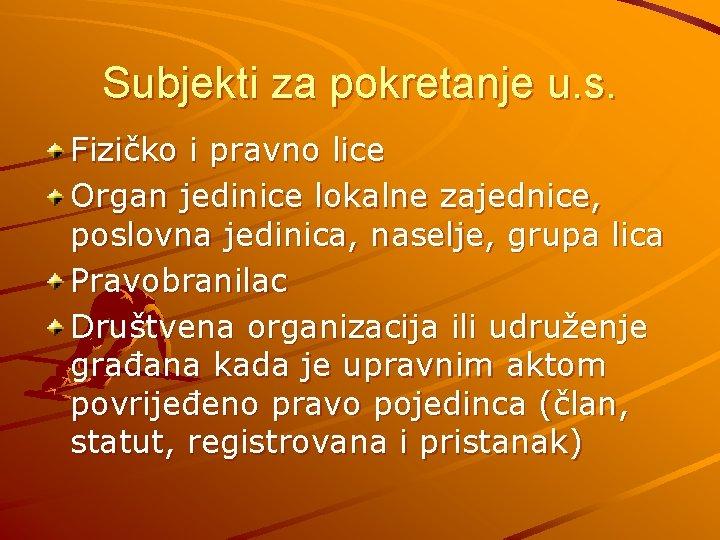 Subjekti za pokretanje u. s. Fizičko i pravno lice Organ jedinice lokalne zajednice, poslovna