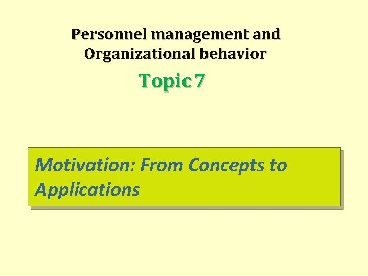 Personnel management and Organizational behavior Topic 7 Motivation: From Concepts to Applications