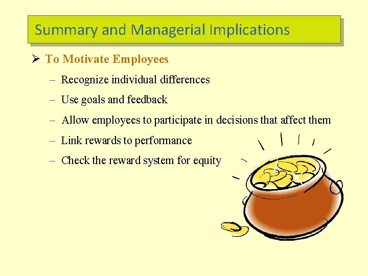Summary and Managerial Implications Ø To Motivate Employees – Recognize individual differences – Use