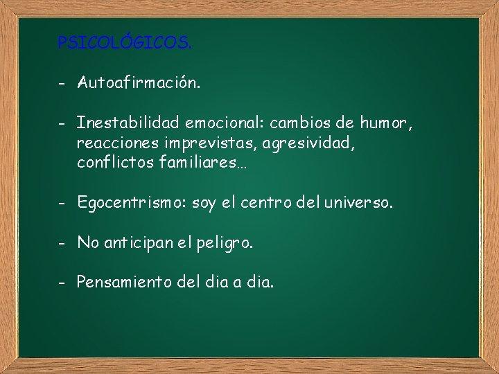 PSICOLÓGICOS. - Autoafirmación. - Inestabilidad emocional: cambios de humor, reacciones imprevistas, agresividad, conflictos familiares…