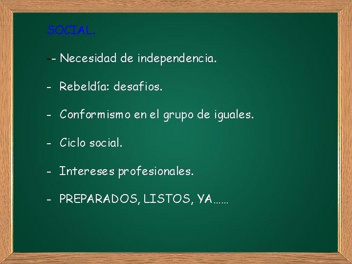 SOCIAL. -- Necesidad de independencia. - Rebeldía: desafios. - Conformismo en el grupo de