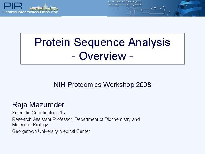 Protein Sequence Analysis - Overview NIH Proteomics Workshop 2008 Raja Mazumder Scientific Coordinator, PIR
